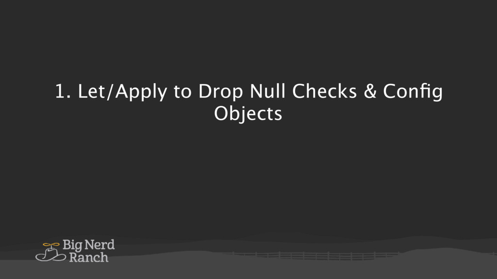 1. Let/Apply to Drop Null Checks & Config Objects