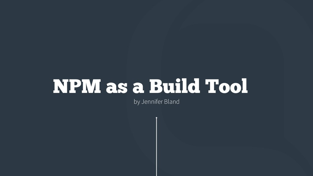by Jennifer Bland NPM as a Build Tool