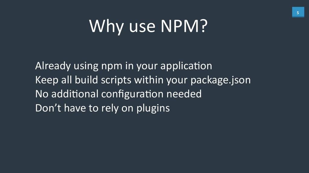 5 Why use NPM? Already using npm ...