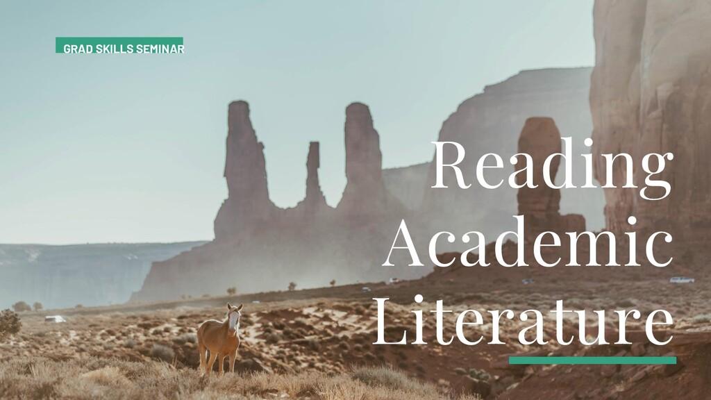 Reading Academic Literature GRAD SKILLS SEMINAR