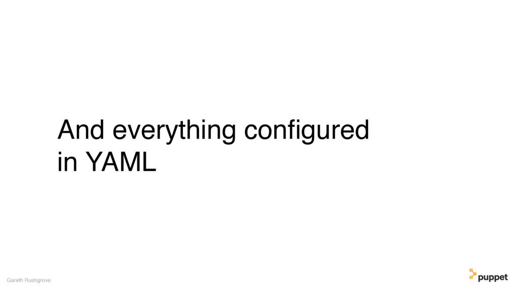 And everything configured in YAML Gareth Rushgro...