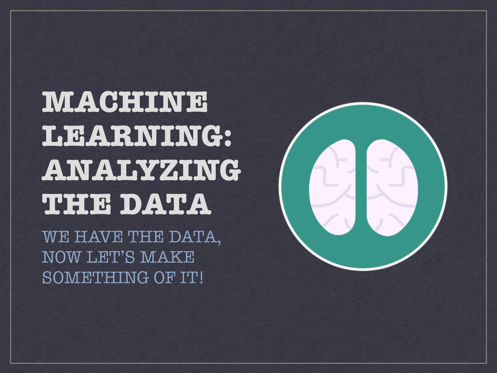 MACHINE LEARNING: ANALYZING THE DATA WE HAVE TH...