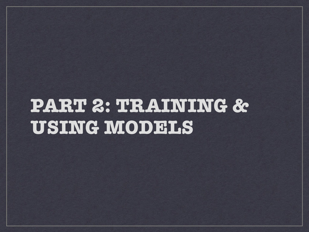 PART 2: TRAINING & USING MODELS