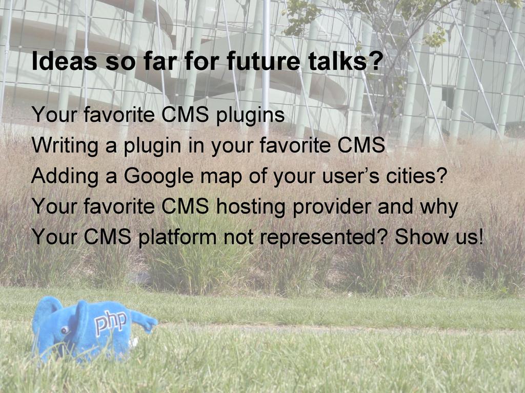 Ideas so far for future talks? Your favorite CM...