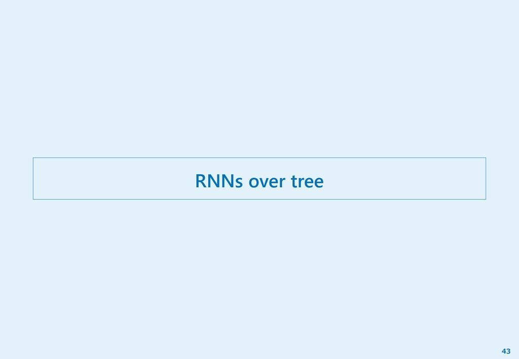 RNNs over tree 43