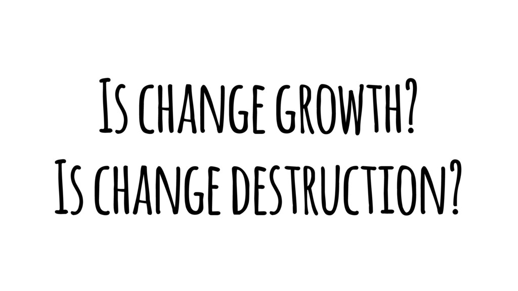 Is change growth? Is change destruction?