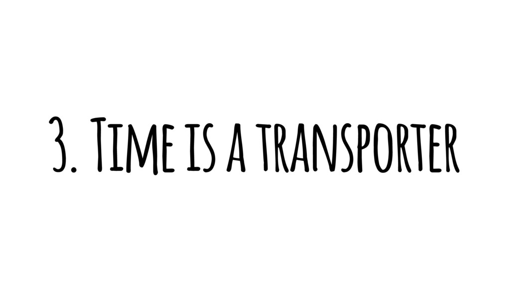 3. Time is a transporter