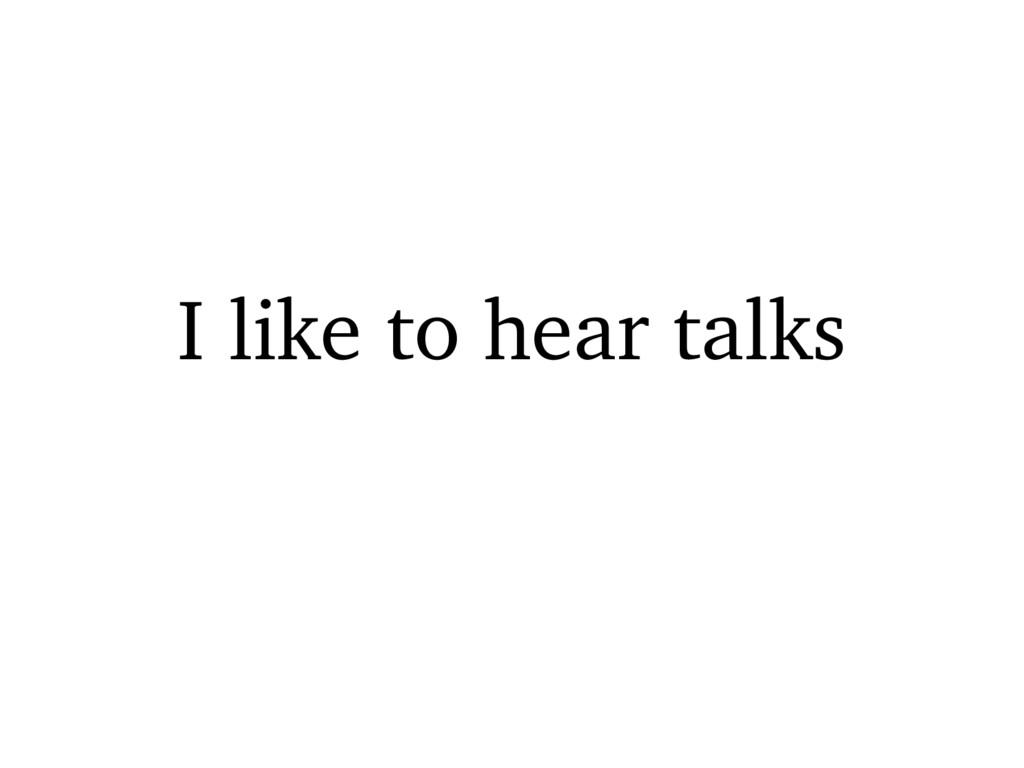 I like to hear talks