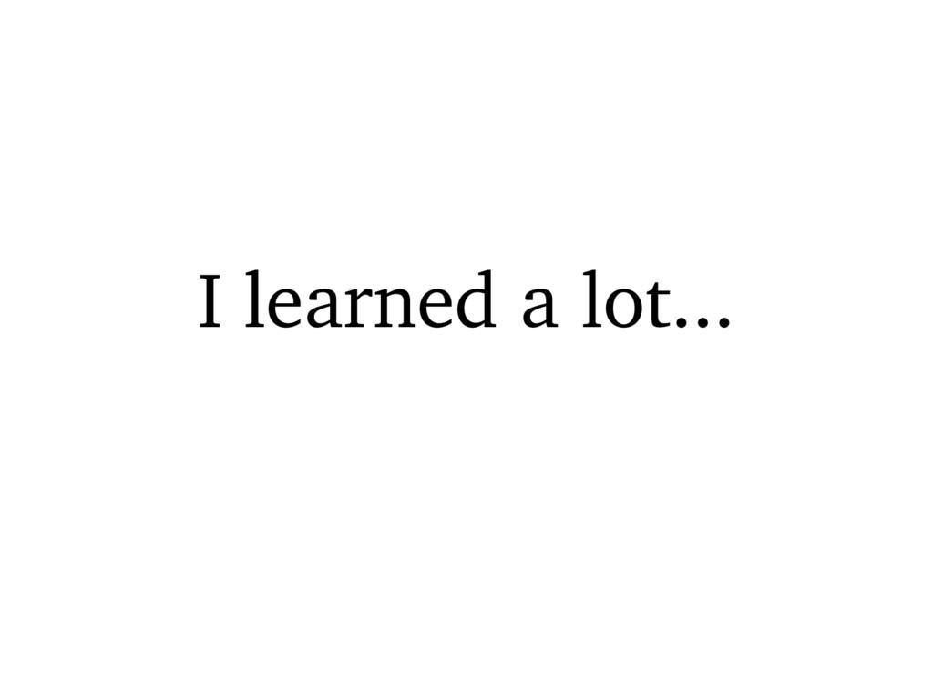 I learned a lot...