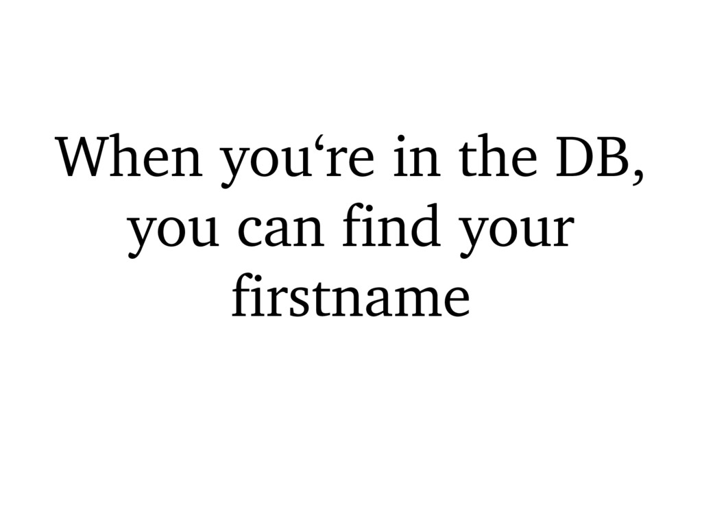 When you're in the DB, you can find your firstn...