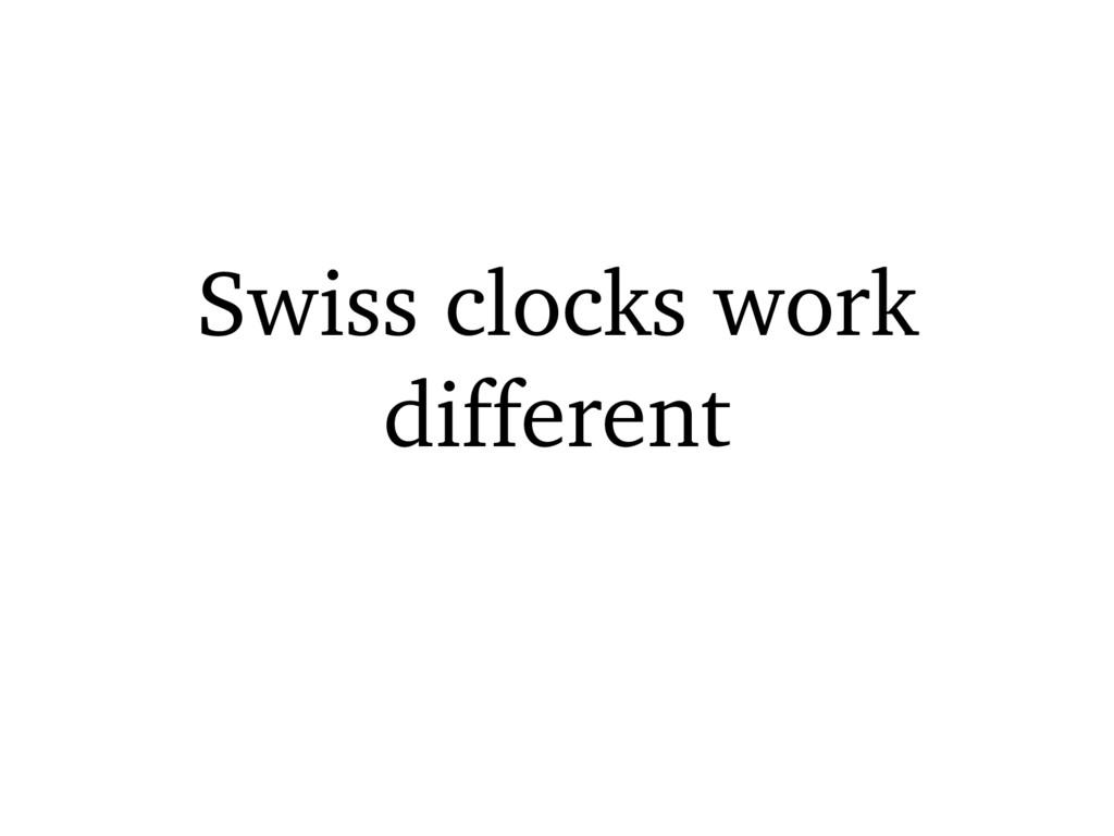 Swiss clocks work different