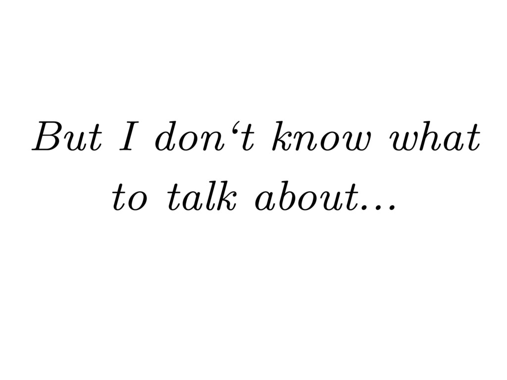 But I don't know what to talk about...