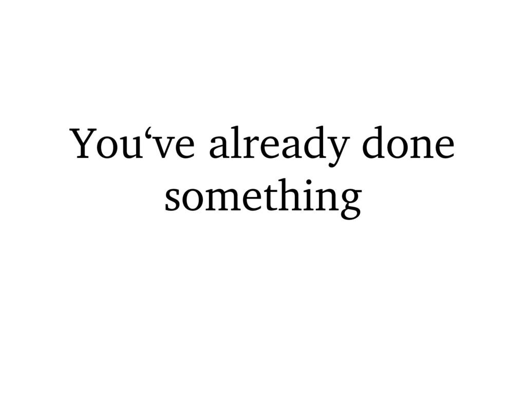 You've already done something