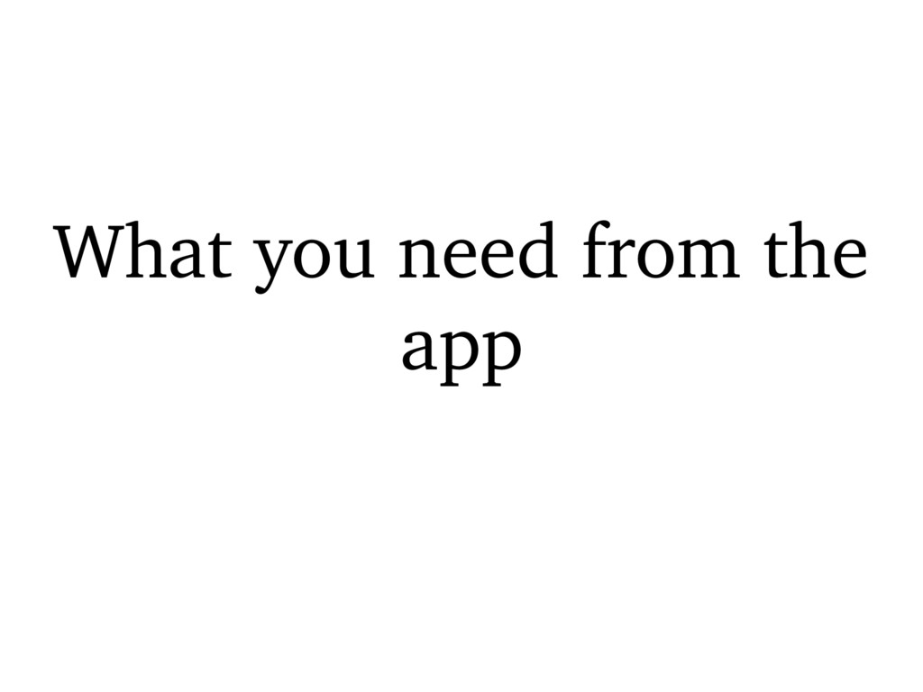 What you need from the app