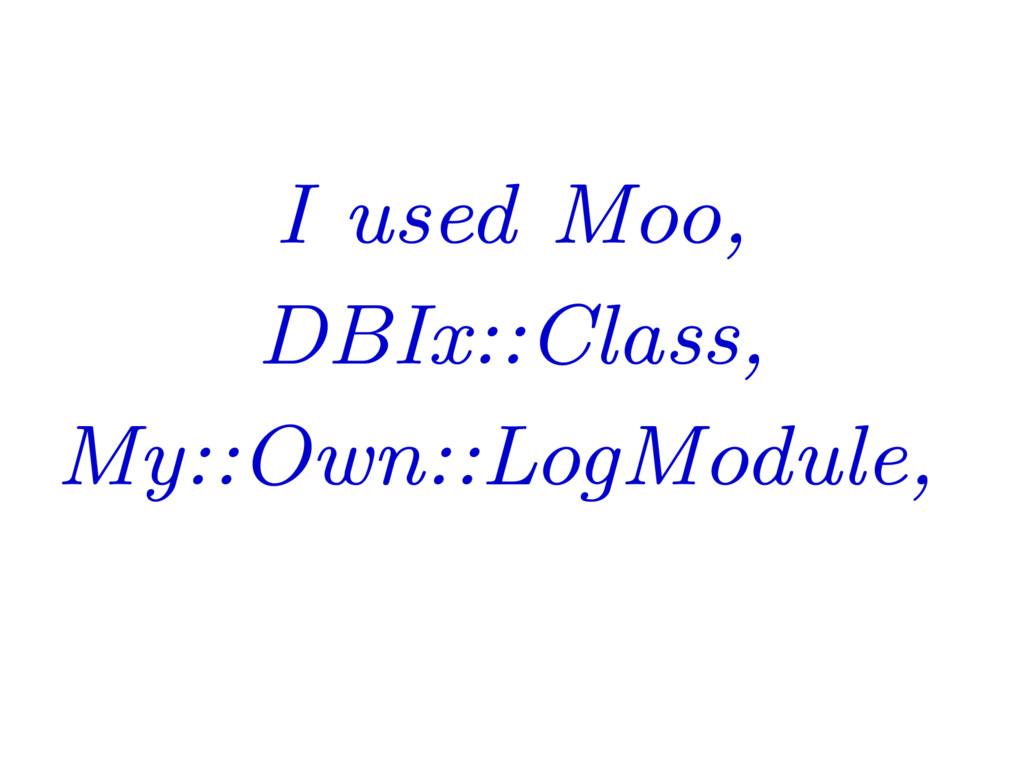 I used Moo, DBIx::Class, My::Own::LogModule,