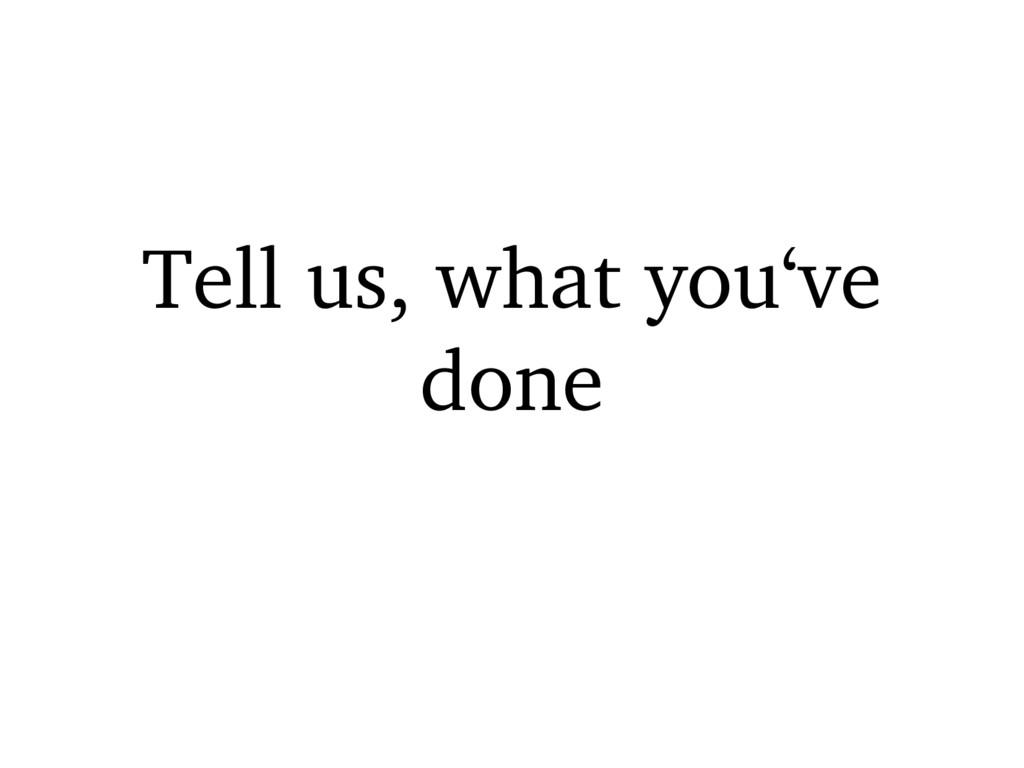 Tell us, what you've done