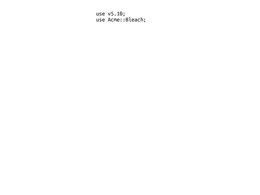 use v5.10; use Acme::Bleach;