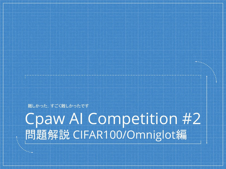 Cpaw AI Competition #2 問題解説 CIFAR100/Omniglot編 ...