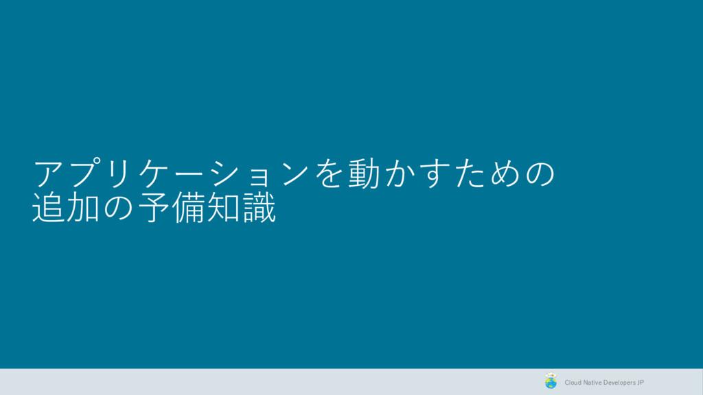 Cloud Native Developers JP アプリケーションを動かすための 追加の予...
