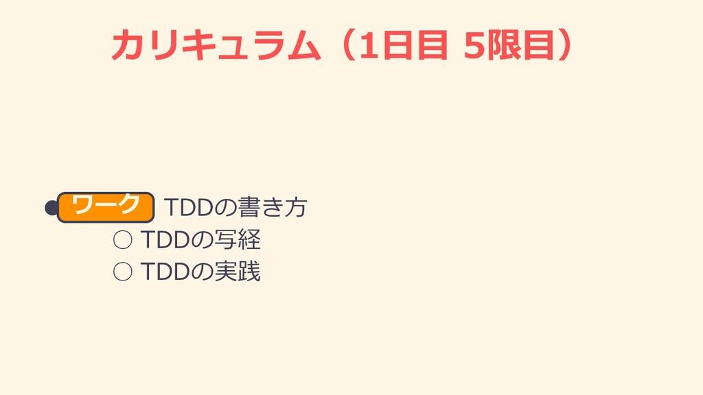 カリキュラム(1⽇⽬ 5限⽬) ● TDDの書き⽅ ○ TDDの写経 ○ TDDの実践 ワーク