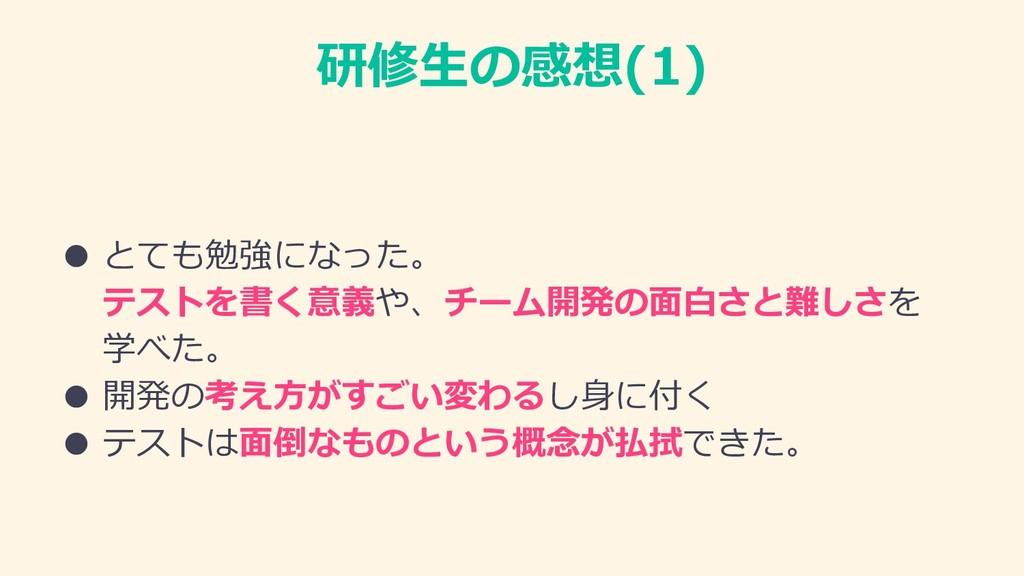 研修⽣の感想(1) ● とても勉強になった。 テストを書く意義や、チーム開発の⾯⽩さと難しさを...