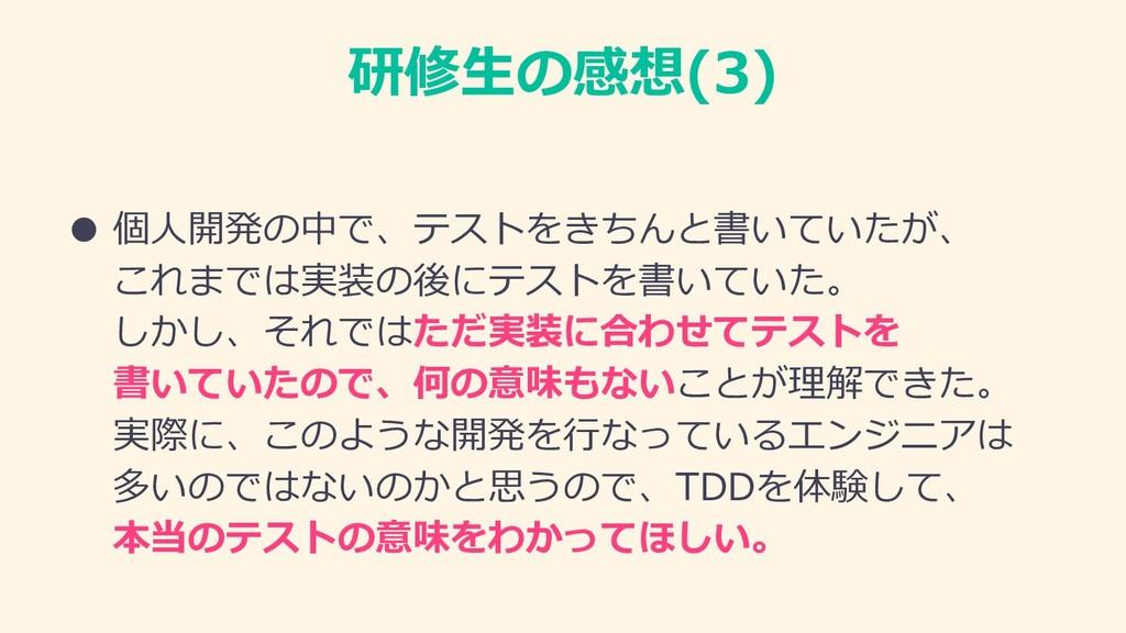 研修⽣の感想(3) ● 個⼈開発の中で、テストをきちんと書いていたが、 これまでは実装の後にテ...