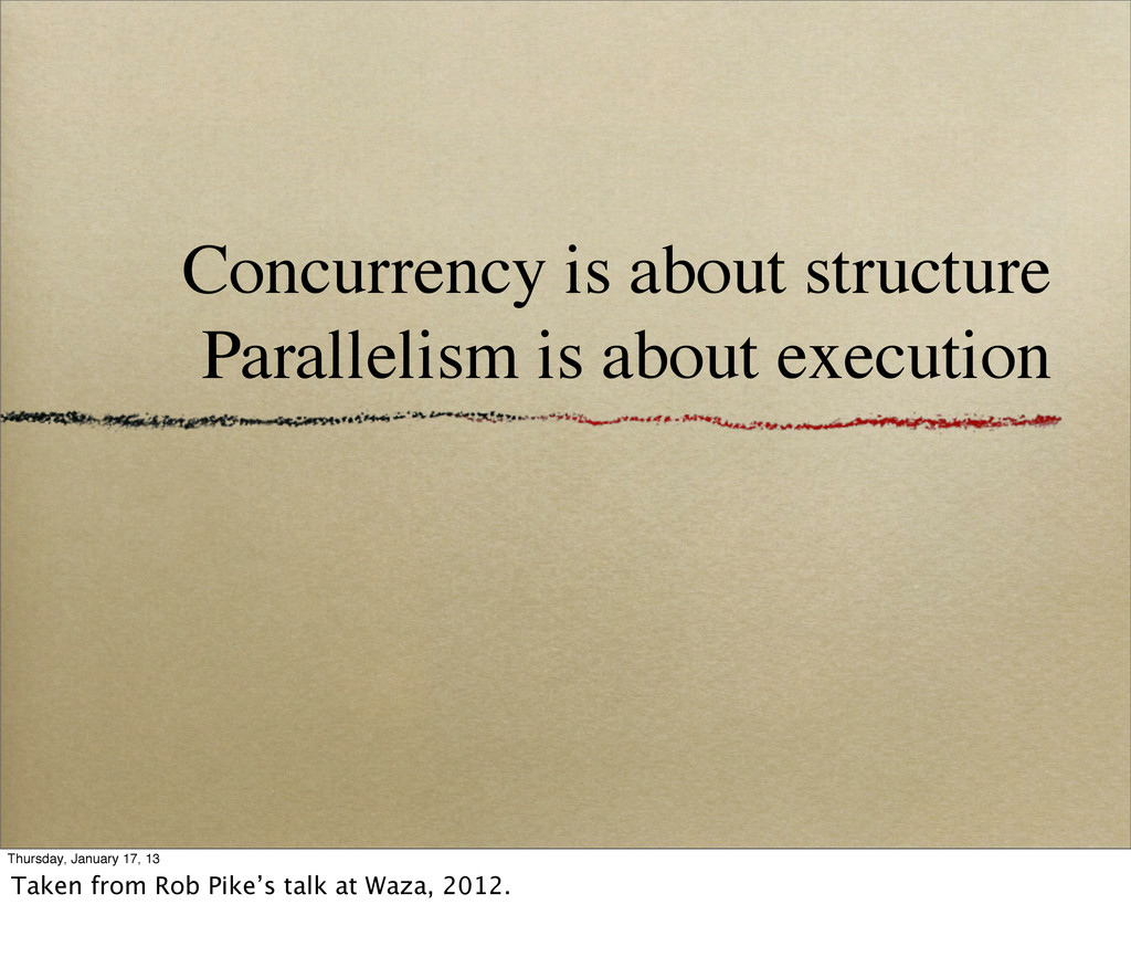 Concurrency is about structure Parallelism is a...