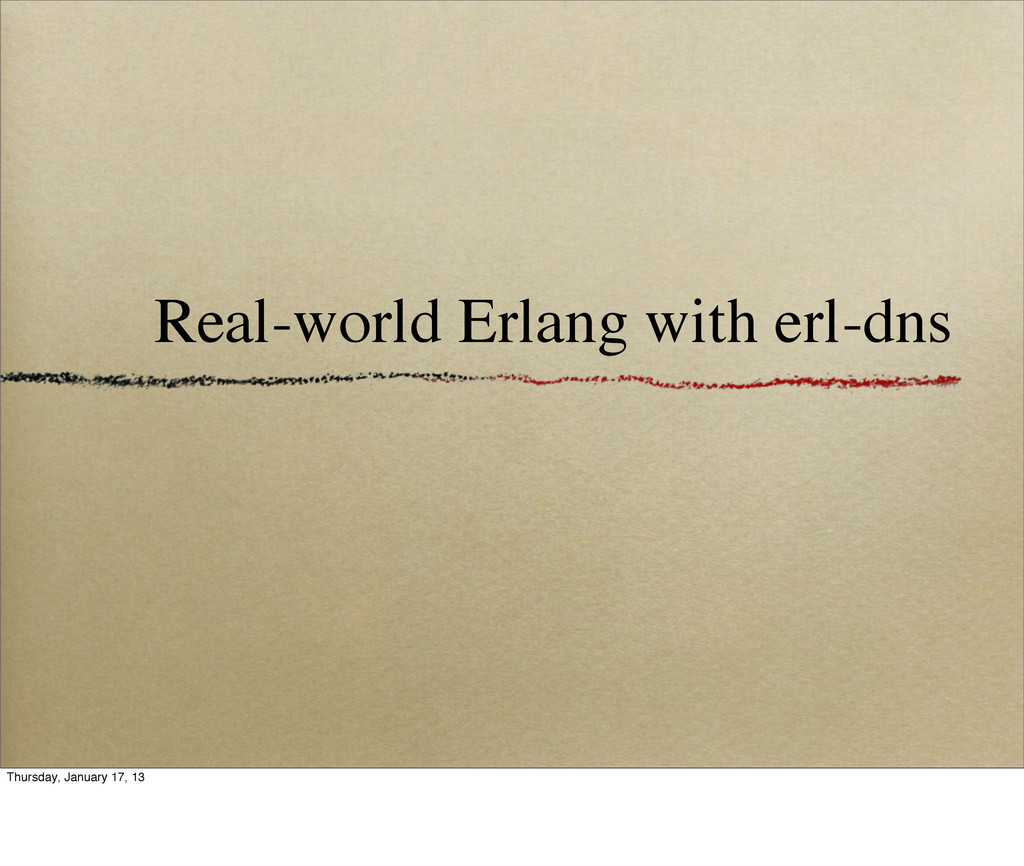 Real-world Erlang with erl-dns Thursday, Januar...