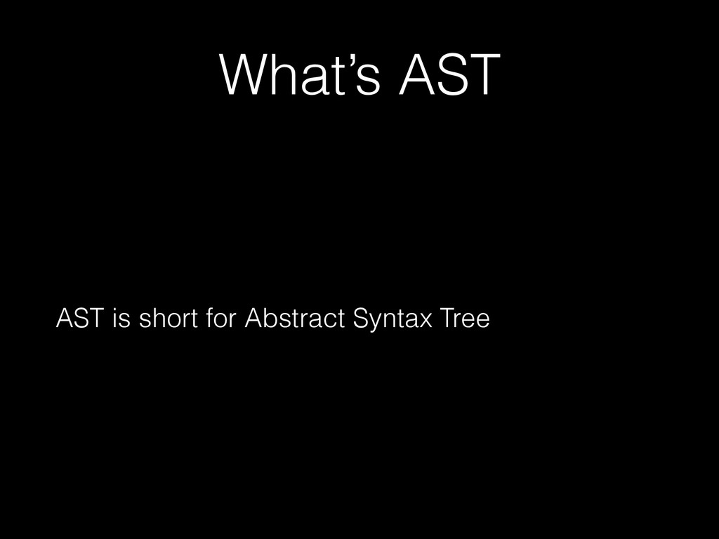 What's AST AST is short for Abstract Syntax Tree