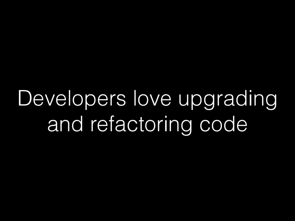 Developers love upgrading and refactoring code