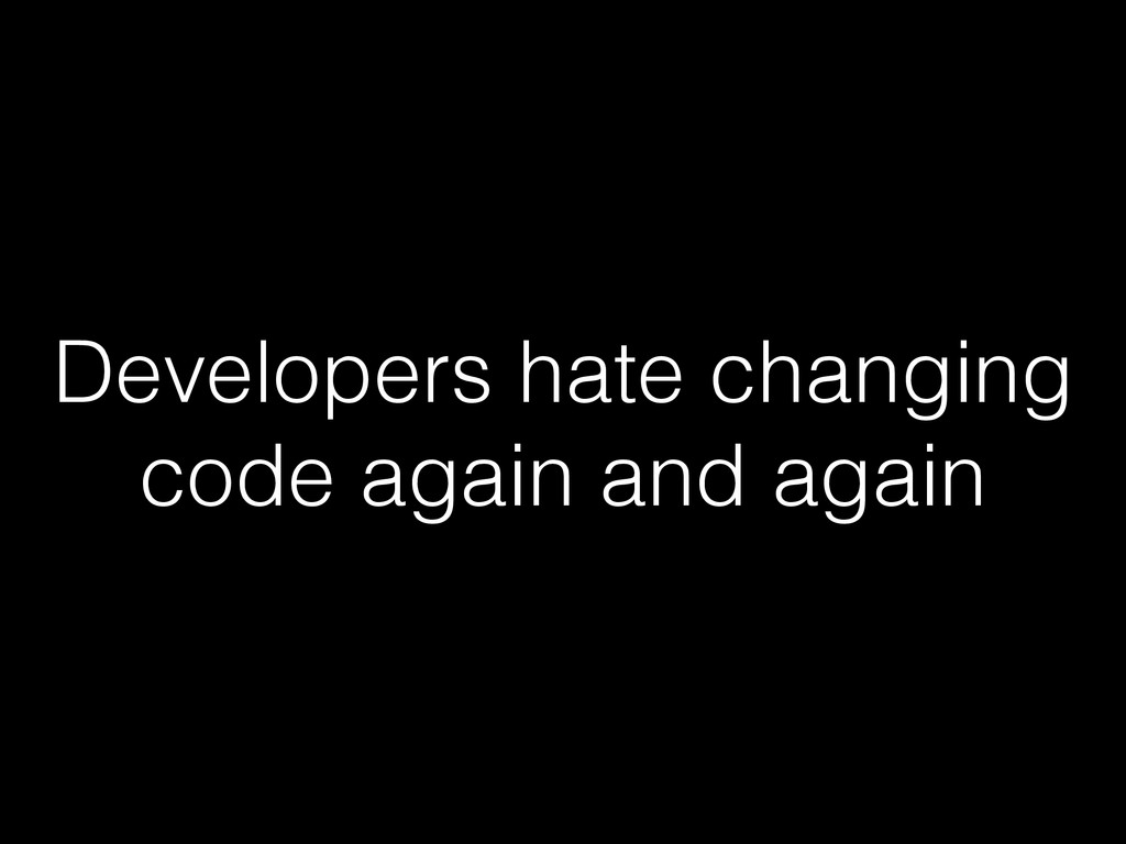 Developers hate changing code again and again