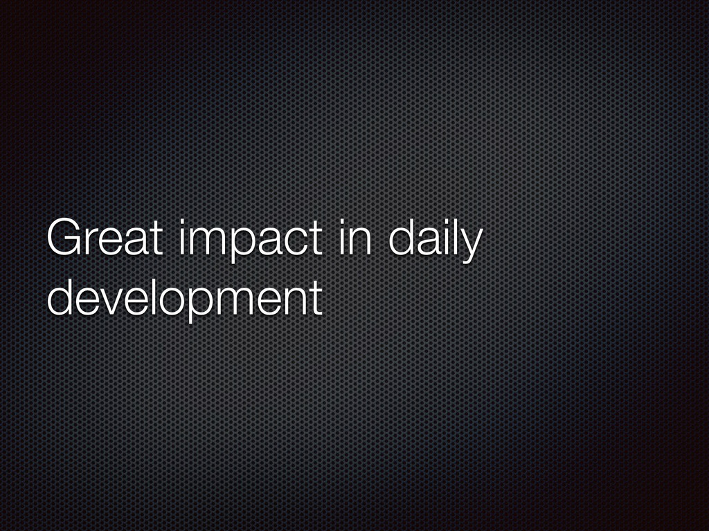 Great impact in daily development