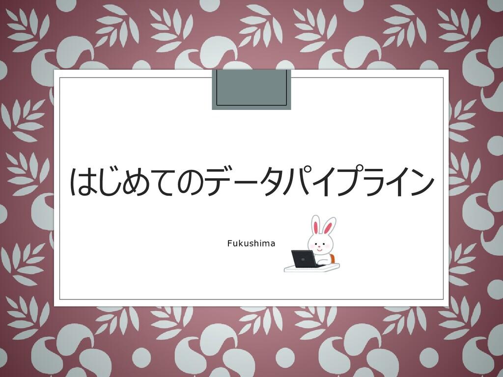 はじめてのデータパイプライン Fukushima