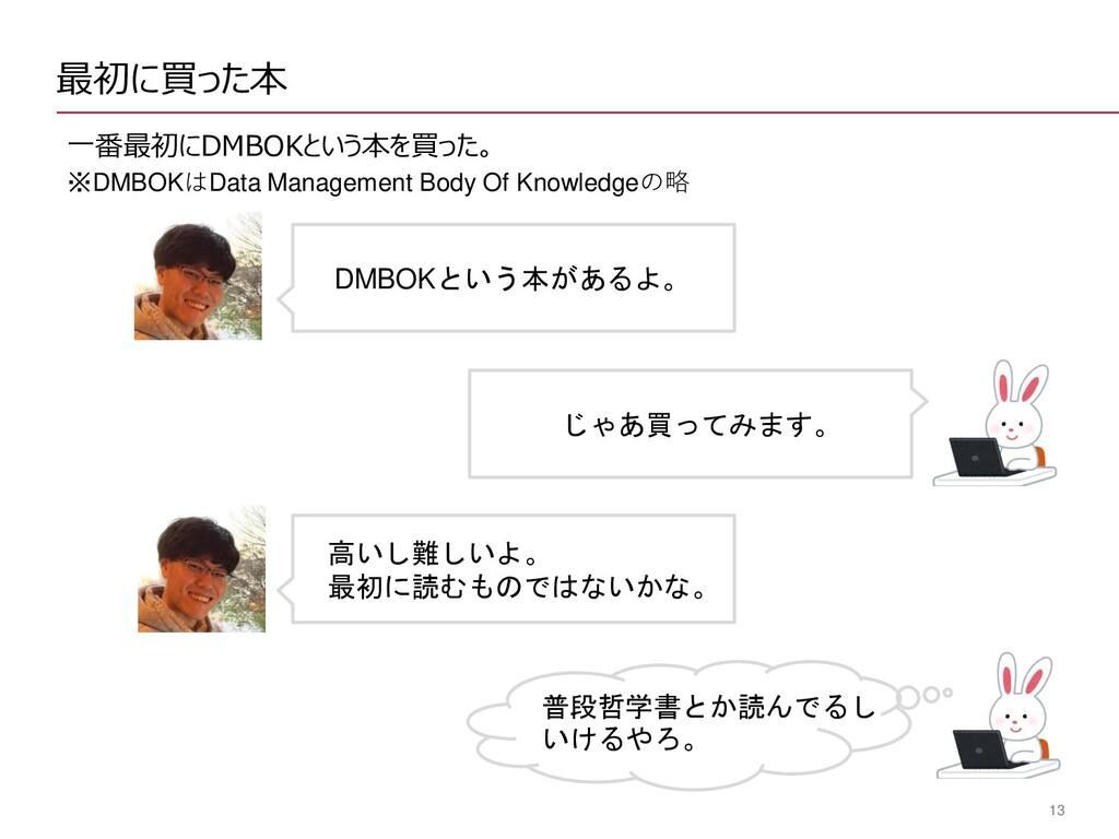 13 最初に買った本 一番最初にDMBOKという本を買った。 ※DMBOKはData Mana...