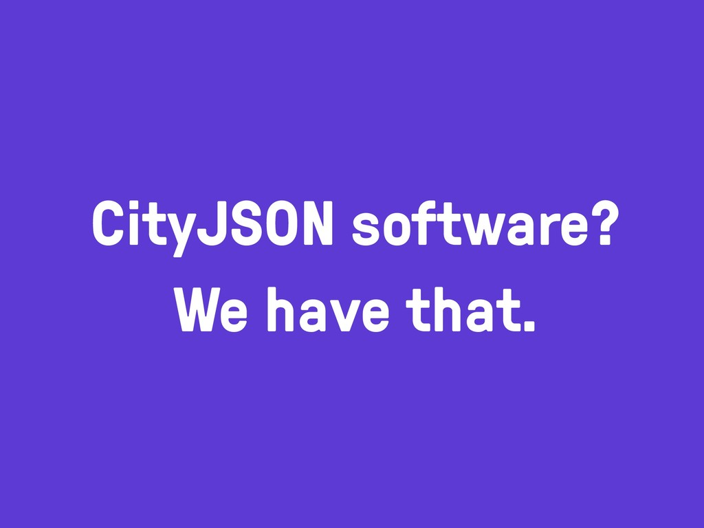 CityJSON software? We have that.