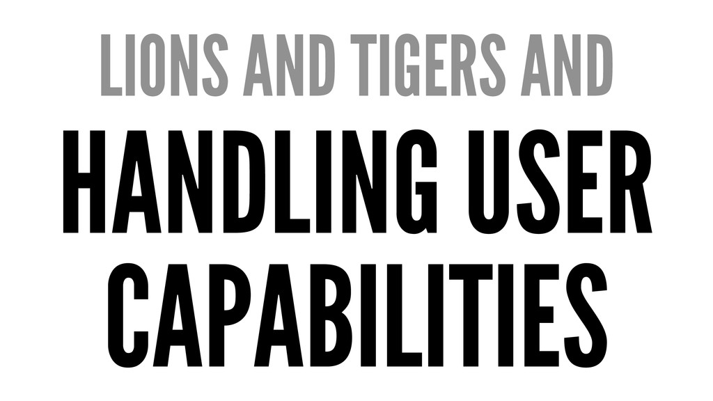 LIONS AND TIGERS AND HANDLING USER CAPABILITIES