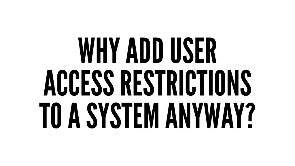 WHY ADD USER ACCESS RESTRICTIONS TO A SYSTEM AN...