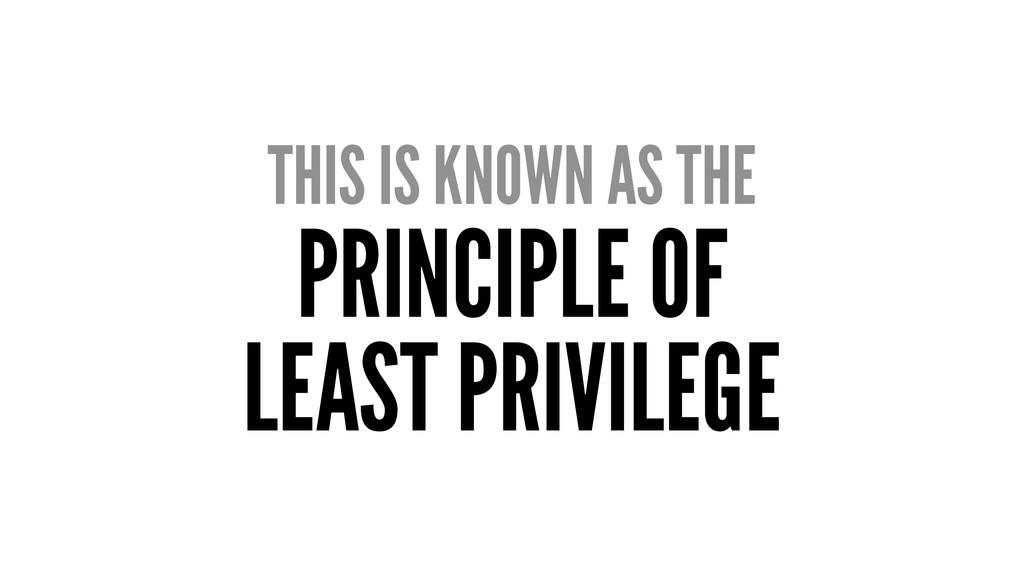THIS IS KNOWN AS THE PRINCIPLE OF LEAST PRIVILE...