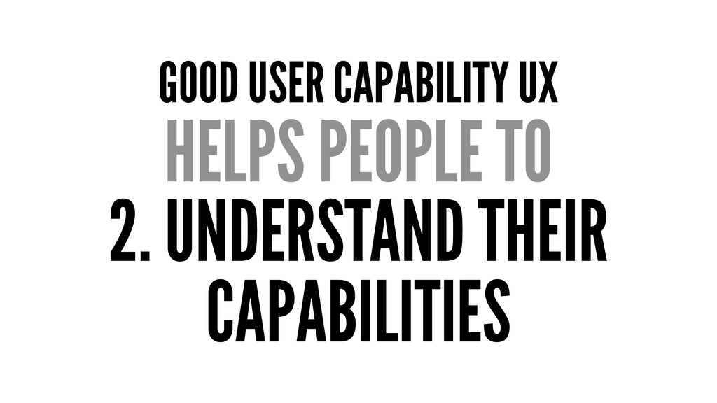 GOOD USER CAPABILITY UX HELPS PEOPLE TO 2. UNDE...