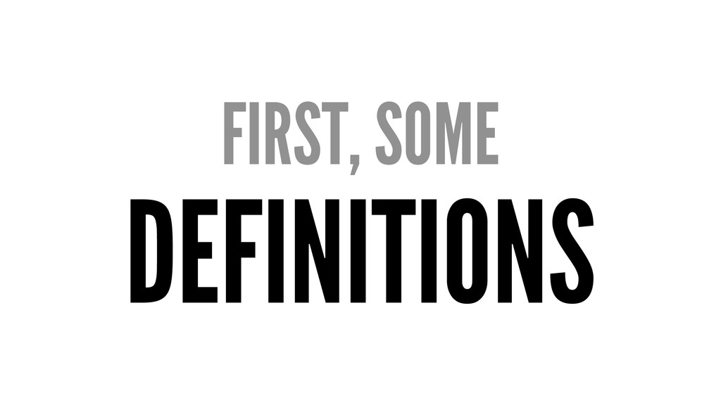 FIRST, SOME DEFINITIONS
