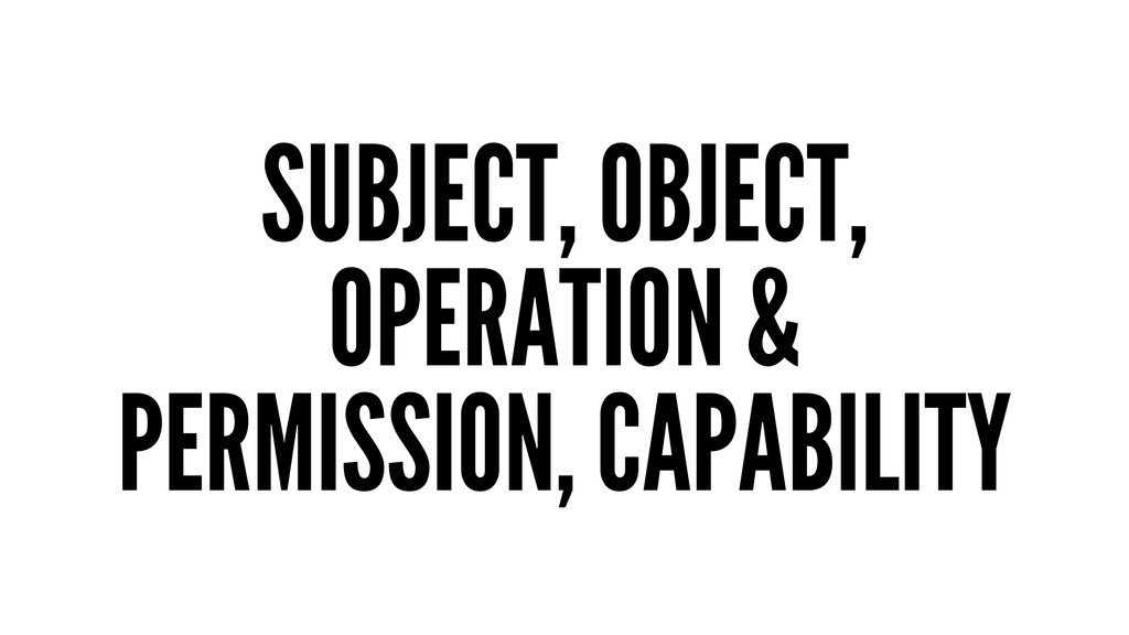 SUBJECT, OBJECT, OPERATION & PERMISSION, CAPABI...