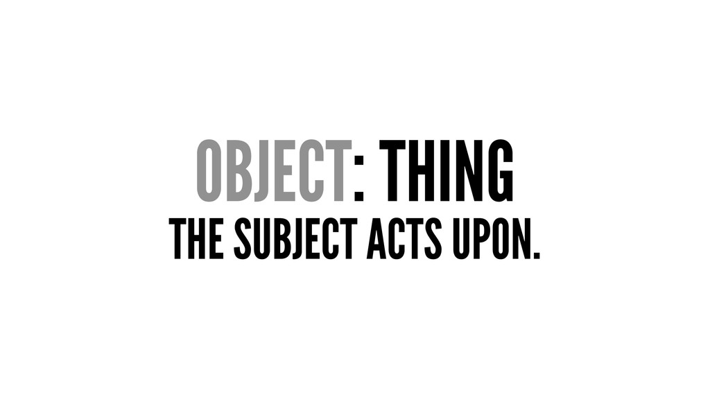 OBJECT: THING THE SUBJECT ACTS UPON.