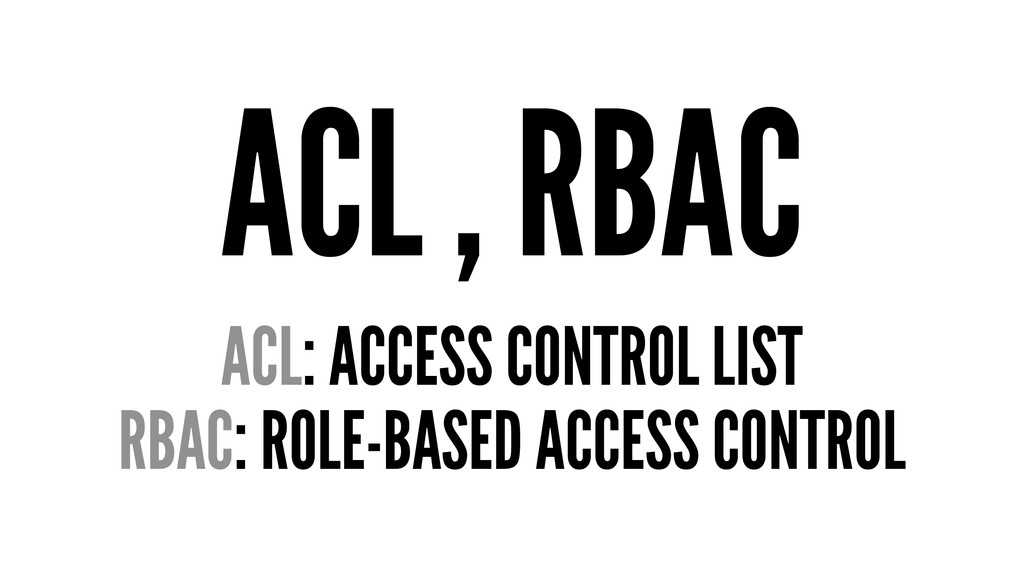 ACL , RBAC ACL: ACCESS CONTROL LIST RBAC: ROLE-...