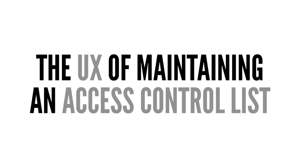 THE UX OF MAINTAINING AN ACCESS CONTROL LIST