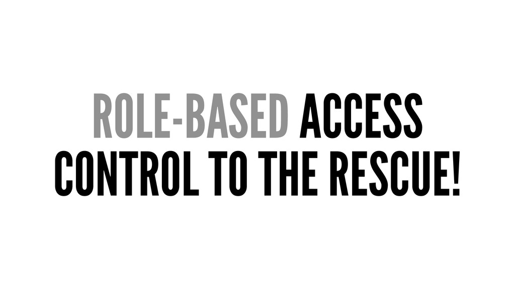 ROLE-BASED ACCESS CONTROL TO THE RESCUE!