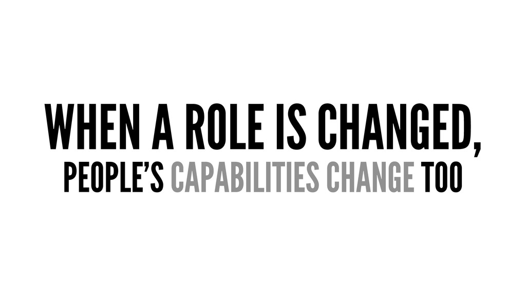 WHEN A ROLE IS CHANGED, PEOPLE'S CAPABILITIES C...
