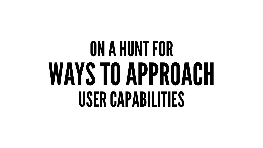 ON A HUNT FOR WAYS TO APPROACH USER CAPABILITIES