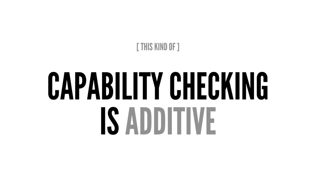 [ THIS KIND OF ] CAPABILITY CHECKING IS ADDITIVE