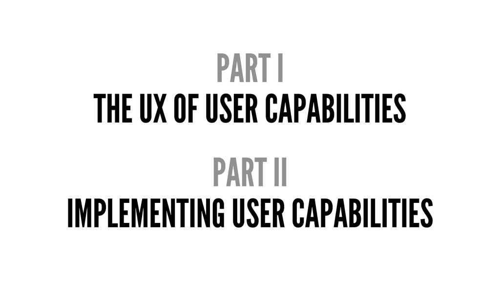 PART I THE UX OF USER CAPABILITIES PART II IMPL...