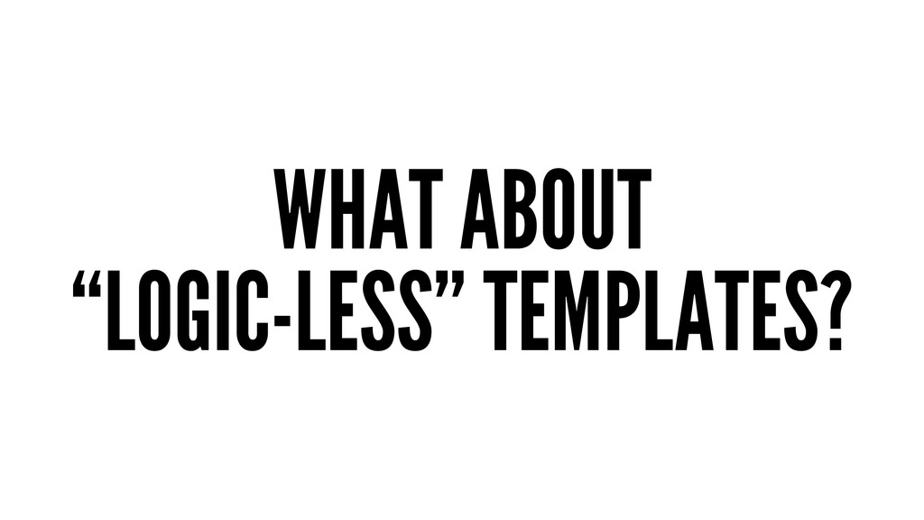 "WHAT ABOUT ""LOGIC-LESS"" TEMPLATES?"